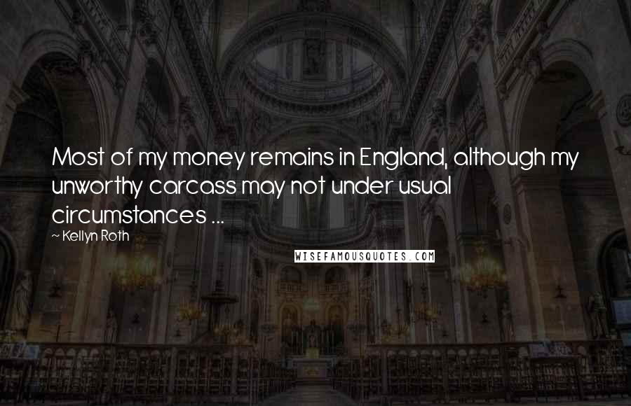 Kellyn Roth quotes: Most of my money remains in England, although my unworthy carcass may not under usual circumstances ...