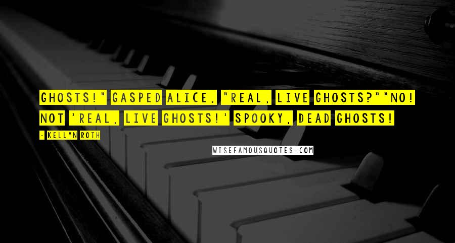 """Kellyn Roth quotes: Ghosts!"""" gasped Alice. """"Real, live ghosts?""""""""No! Not 'real, live ghosts!' Spooky, dead ghosts!"""