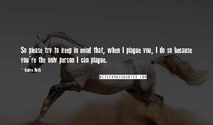 Kellyn Roth quotes: So please try to keep in mind that, when I plague you, I do so because you're the only person I can plague.
