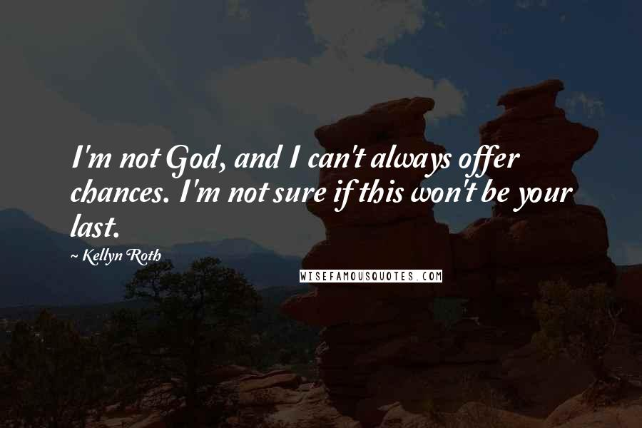 Kellyn Roth quotes: I'm not God, and I can't always offer chances. I'm not sure if this won't be your last.
