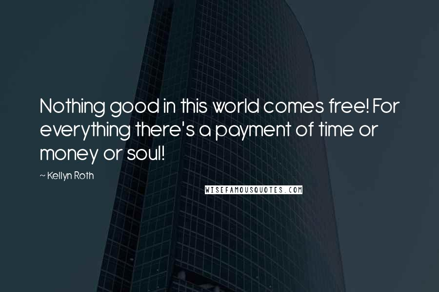Kellyn Roth quotes: Nothing good in this world comes free! For everything there's a payment of time or money or soul!