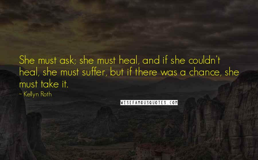 Kellyn Roth quotes: She must ask; she must heal, and if she couldn't heal, she must suffer, but if there was a chance, she must take it.
