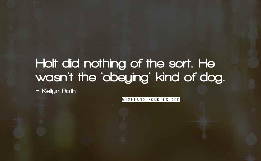 Kellyn Roth quotes: Holt did nothing of the sort. He wasn't the 'obeying' kind of dog.