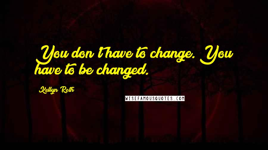 Kellyn Roth quotes: You don't have to change. You have to be changed.