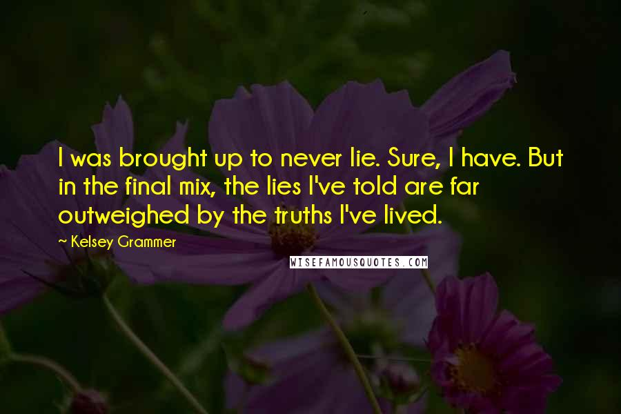 Kelsey Grammer quotes: I was brought up to never lie. Sure, I have. But in the final mix, the lies I've told are far outweighed by the truths I've lived.