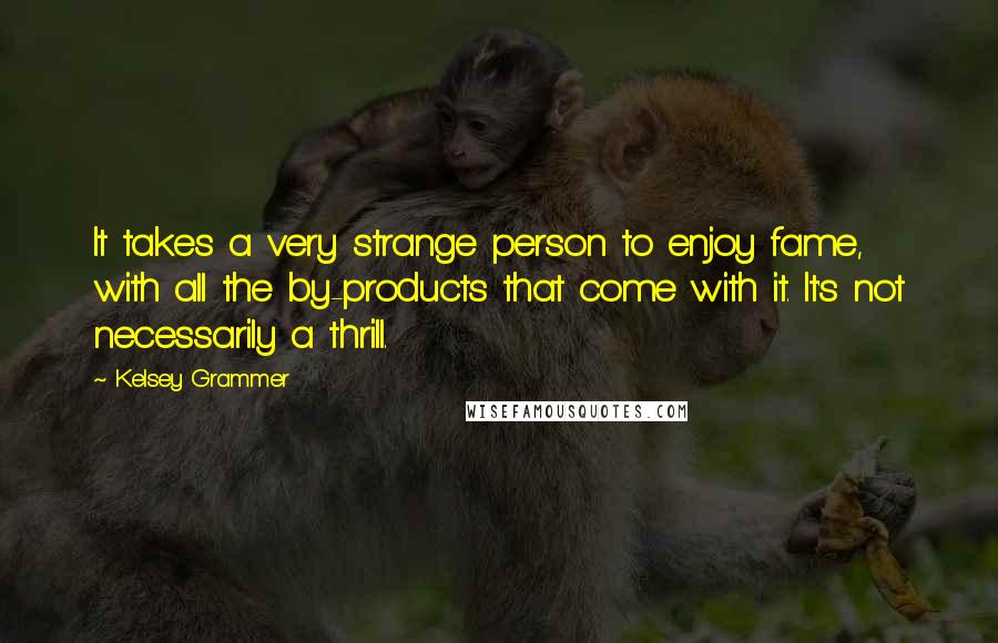 Kelsey Grammer quotes: It takes a very strange person to enjoy fame, with all the by-products that come with it. It's not necessarily a thrill.