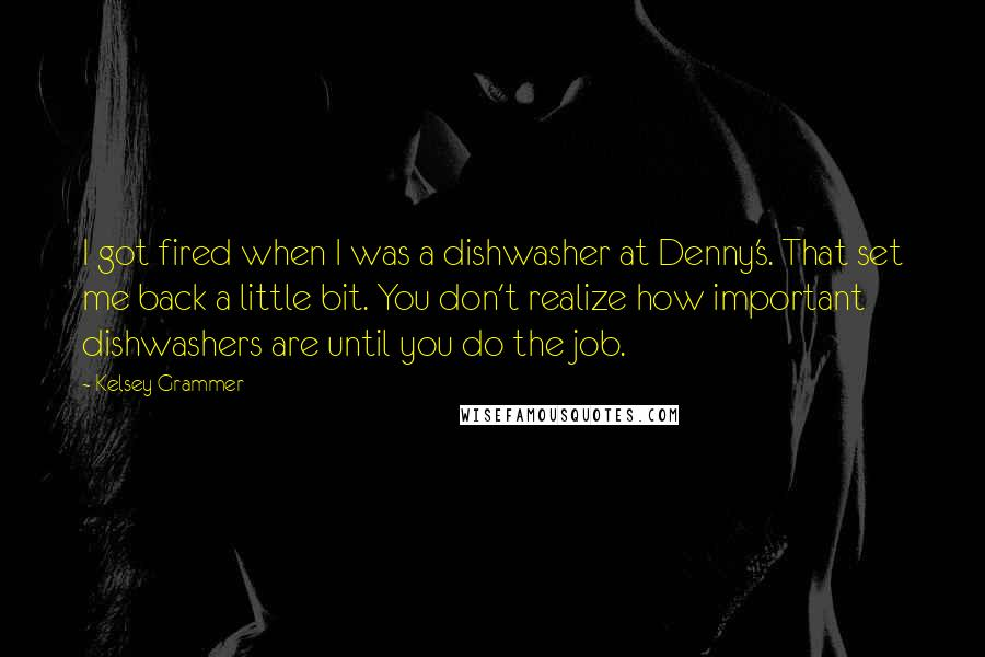 Kelsey Grammer quotes: I got fired when I was a dishwasher at Denny's. That set me back a little bit. You don't realize how important dishwashers are until you do the job.