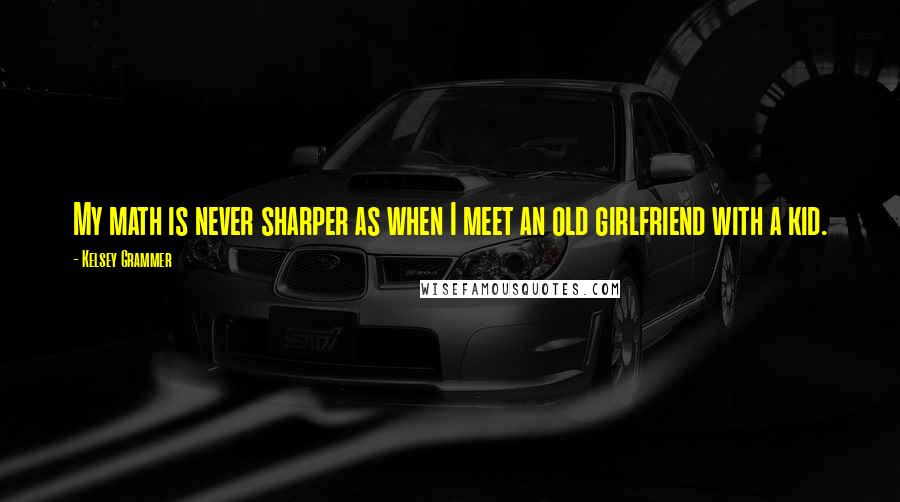 Kelsey Grammer quotes: My math is never sharper as when I meet an old girlfriend with a kid.