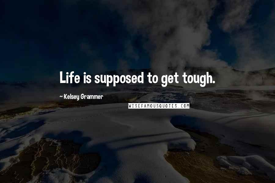 Kelsey Grammer quotes: Life is supposed to get tough.