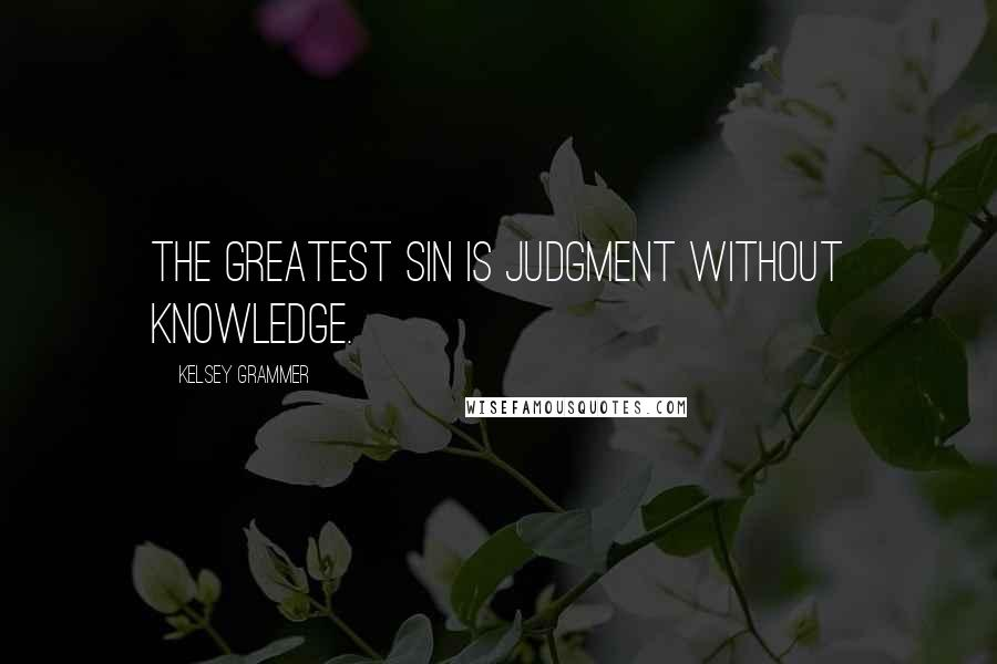 Kelsey Grammer quotes: The greatest sin is judgment without knowledge.