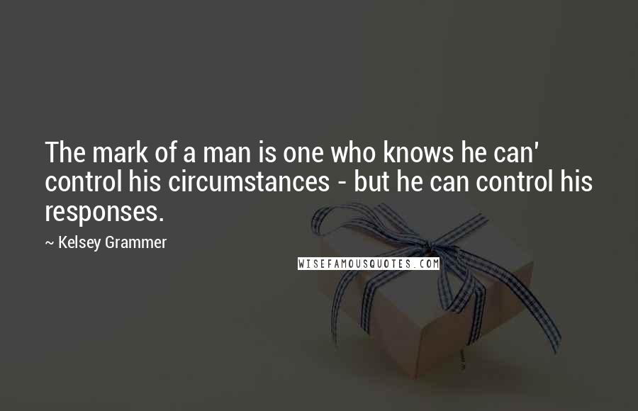 Kelsey Grammer quotes: The mark of a man is one who knows he can' control his circumstances - but he can control his responses.