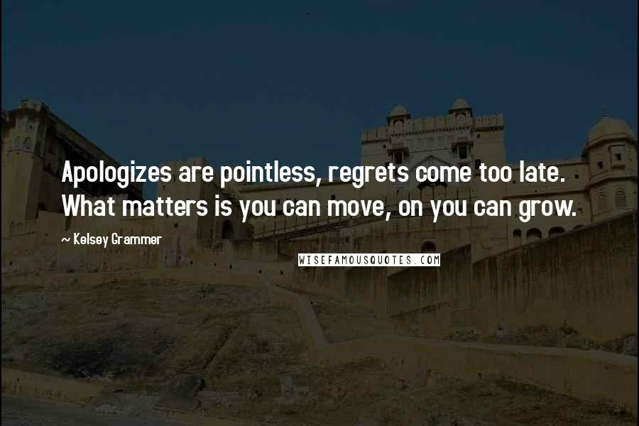 Kelsey Grammer quotes: Apologizes are pointless, regrets come too late. What matters is you can move, on you can grow.