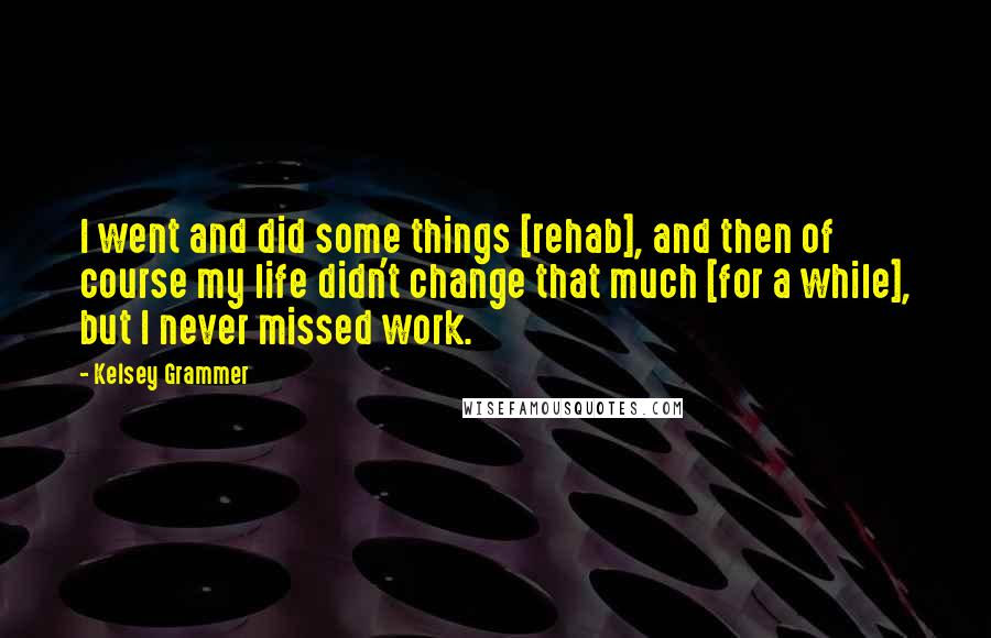 Kelsey Grammer quotes: I went and did some things [rehab], and then of course my life didn't change that much [for a while], but I never missed work.