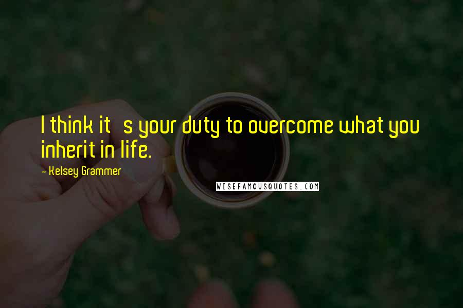 Kelsey Grammer quotes: I think it's your duty to overcome what you inherit in life.