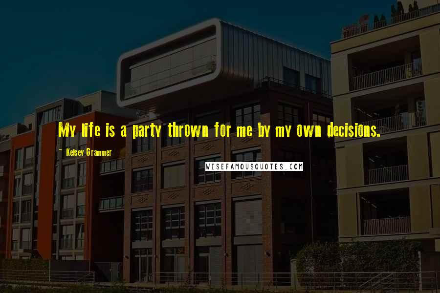 Kelsey Grammer quotes: My life is a party thrown for me by my own decisions.