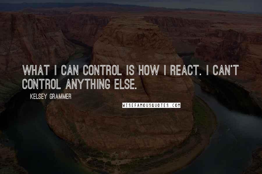 Kelsey Grammer quotes: What I can control is how I react. I can't control anything else.