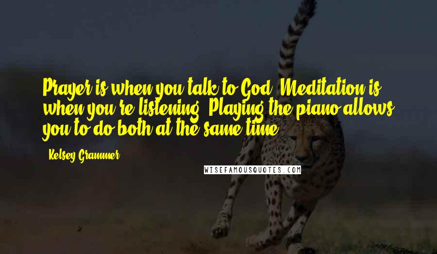 Kelsey Grammer quotes: Prayer is when you talk to God. Meditation is when you're listening. Playing the piano allows you to do both at the same time.