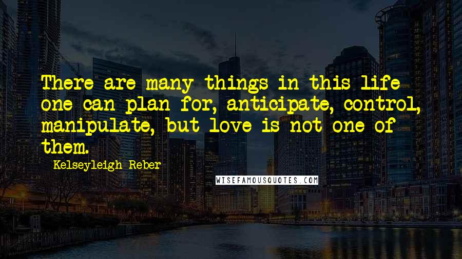 Kelseyleigh Reber quotes: There are many things in this life one can plan for, anticipate, control, manipulate, but love is not one of them.
