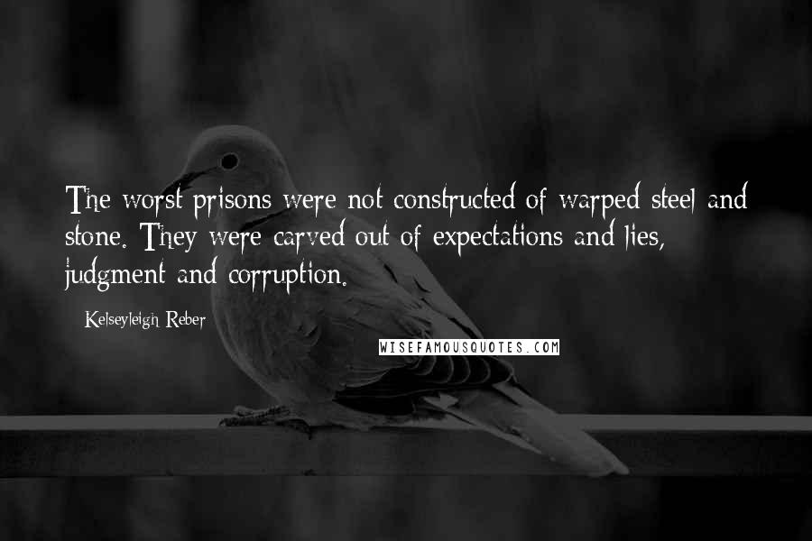 Kelseyleigh Reber quotes: The worst prisons were not constructed of warped steel and stone. They were carved out of expectations and lies, judgment and corruption.