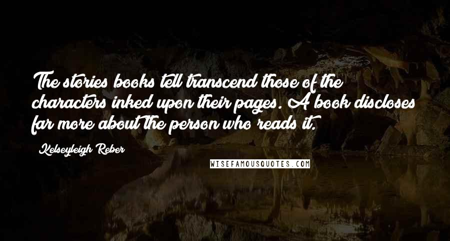Kelseyleigh Reber quotes: The stories books tell transcend those of the characters inked upon their pages. A book discloses far more about the person who reads it.