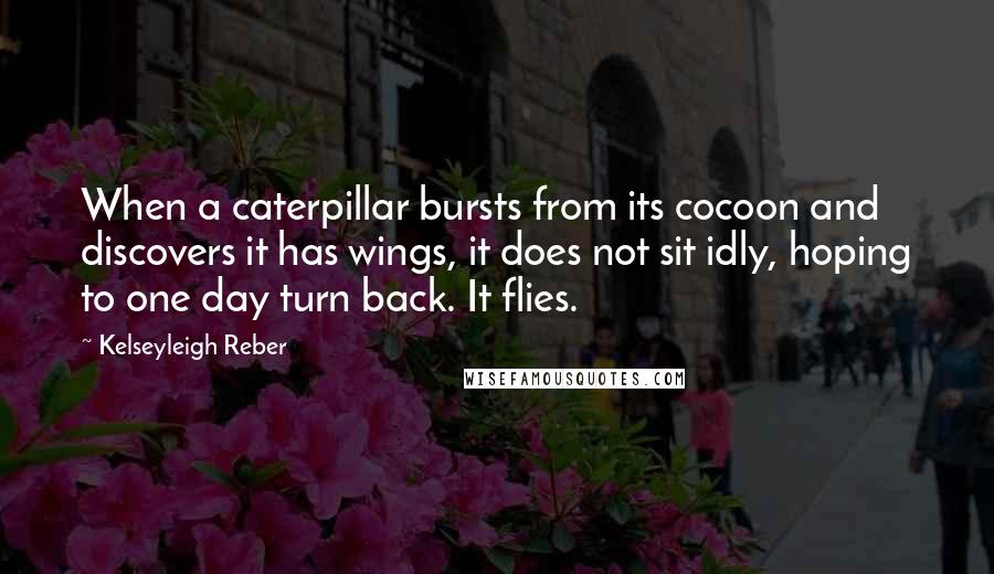 Kelseyleigh Reber quotes: When a caterpillar bursts from its cocoon and discovers it has wings, it does not sit idly, hoping to one day turn back. It flies.