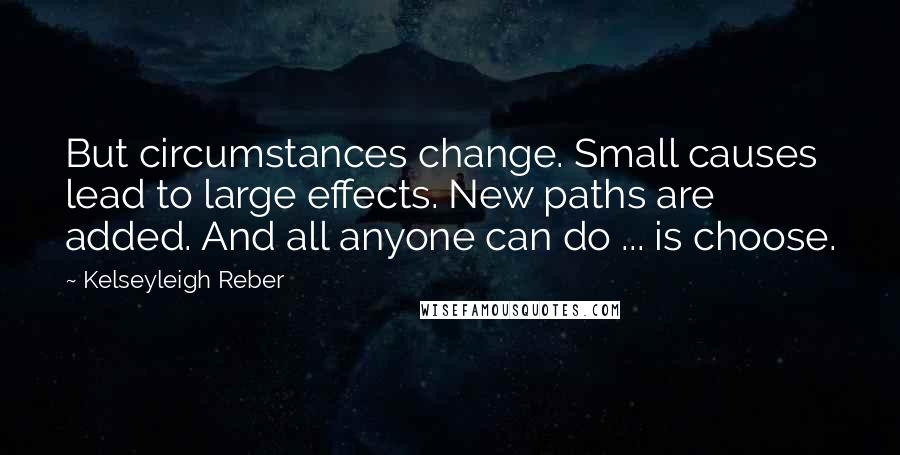 Kelseyleigh Reber quotes: But circumstances change. Small causes lead to large effects. New paths are added. And all anyone can do ... is choose.