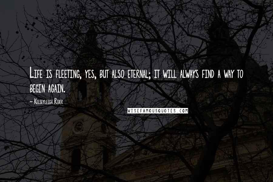Kelseyleigh Reber quotes: Life is fleeting, yes, but also eternal; it will always find a way to begin again.