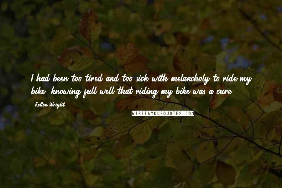 Kelton Wright quotes: I had been too tired and too sick with melancholy to ride my bike, knowing full well that riding my bike was a cure.