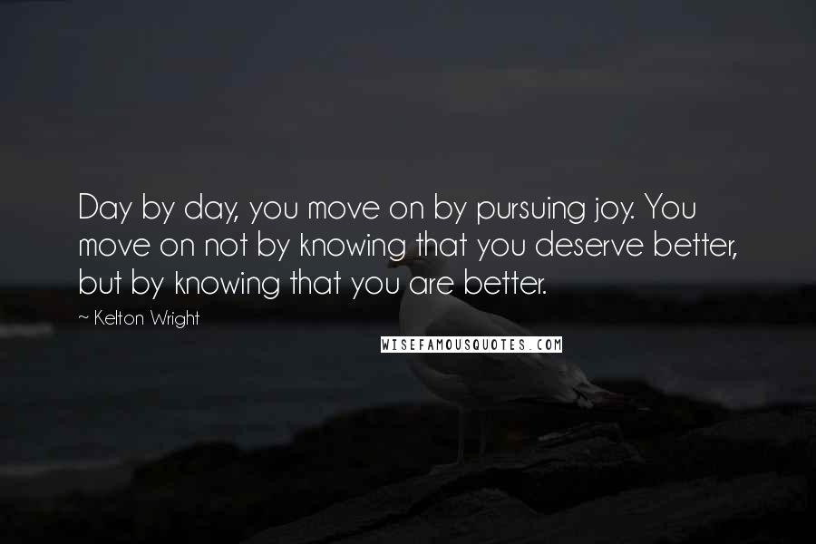 Kelton Wright quotes: Day by day, you move on by pursuing joy. You move on not by knowing that you deserve better, but by knowing that you are better.