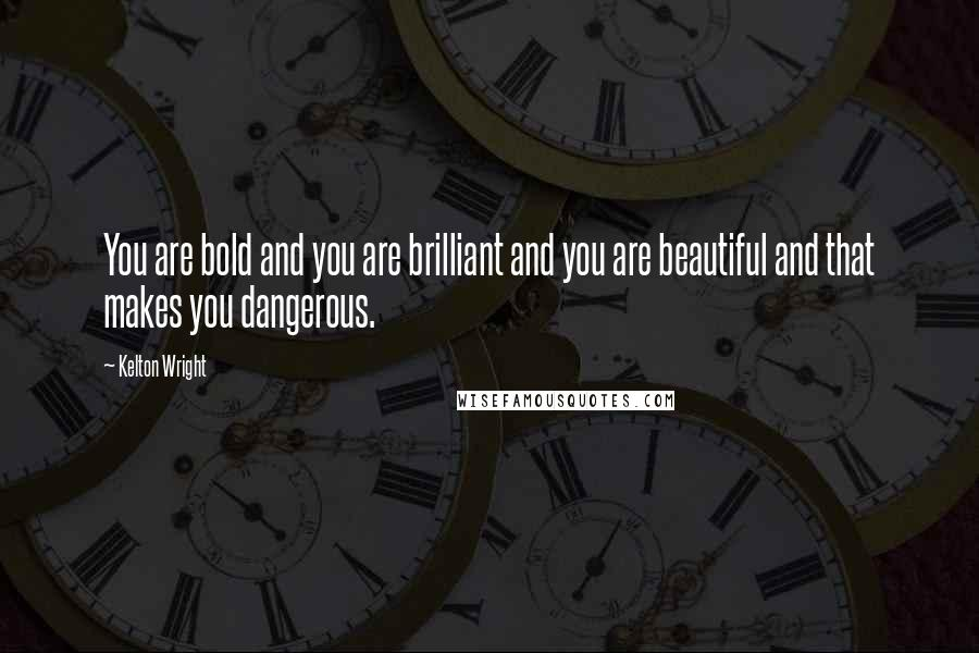 Kelton Wright quotes: You are bold and you are brilliant and you are beautiful and that makes you dangerous.