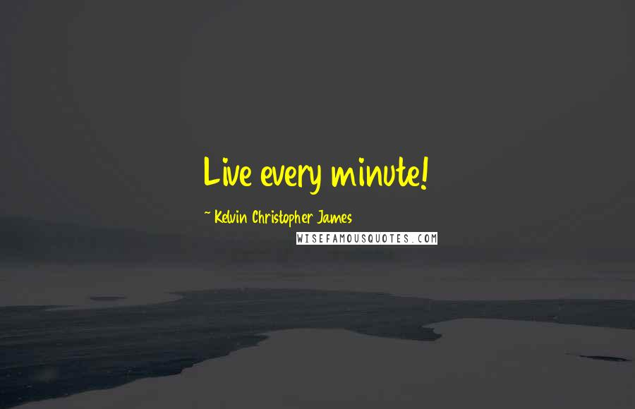 Kelvin Christopher James quotes: Live every minute!