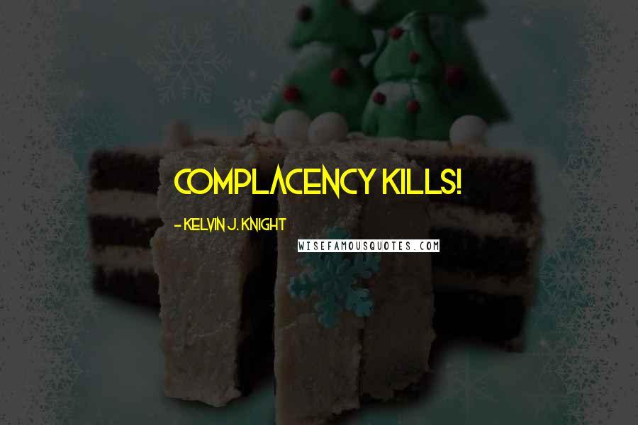 Kelvin J. Knight quotes: Complacency KILLS!