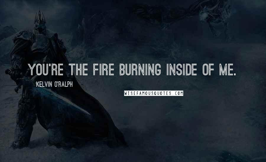Kelvin O'Ralph quotes: You're the fire burning inside of me.