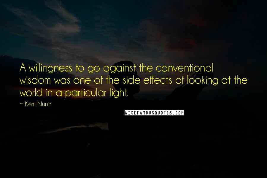 Kem Nunn quotes: A willingness to go against the conventional wisdom was one of the side effects of looking at the world in a particular light.
