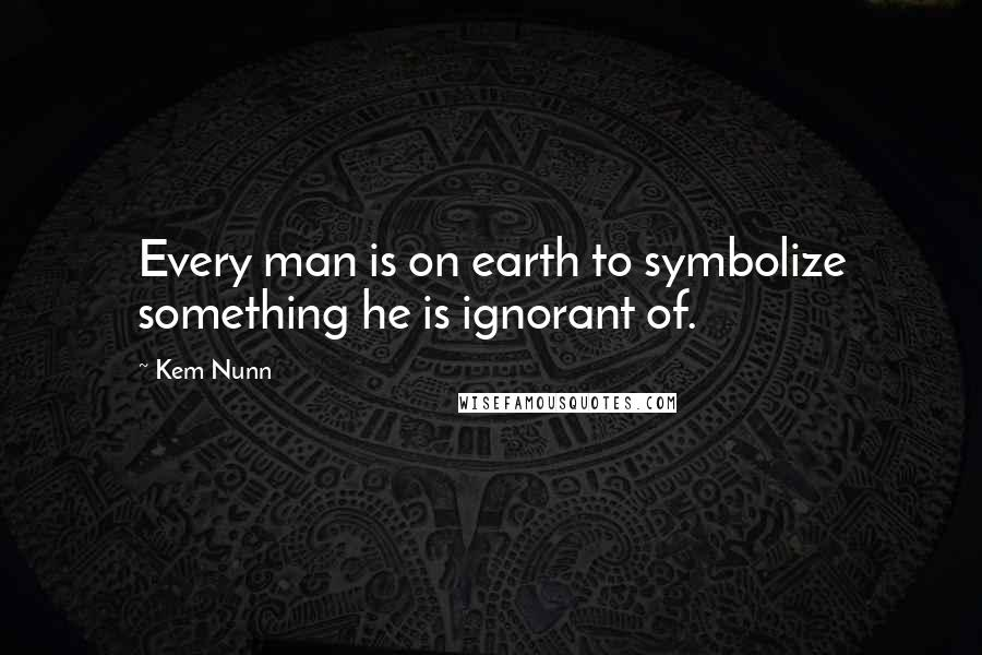 Kem Nunn quotes: Every man is on earth to symbolize something he is ignorant of.