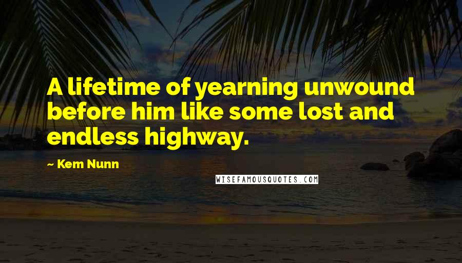 Kem Nunn quotes: A lifetime of yearning unwound before him like some lost and endless highway.