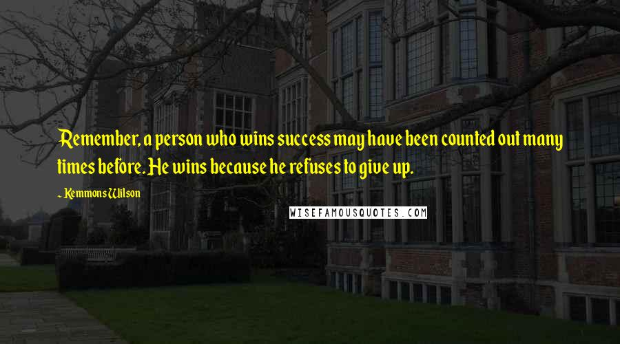Kemmons Wilson quotes: Remember, a person who wins success may have been counted out many times before. He wins because he refuses to give up.