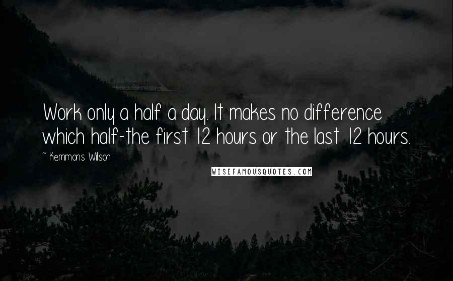Kemmons Wilson quotes: Work only a half a day. It makes no difference which half-the first 12 hours or the last 12 hours.