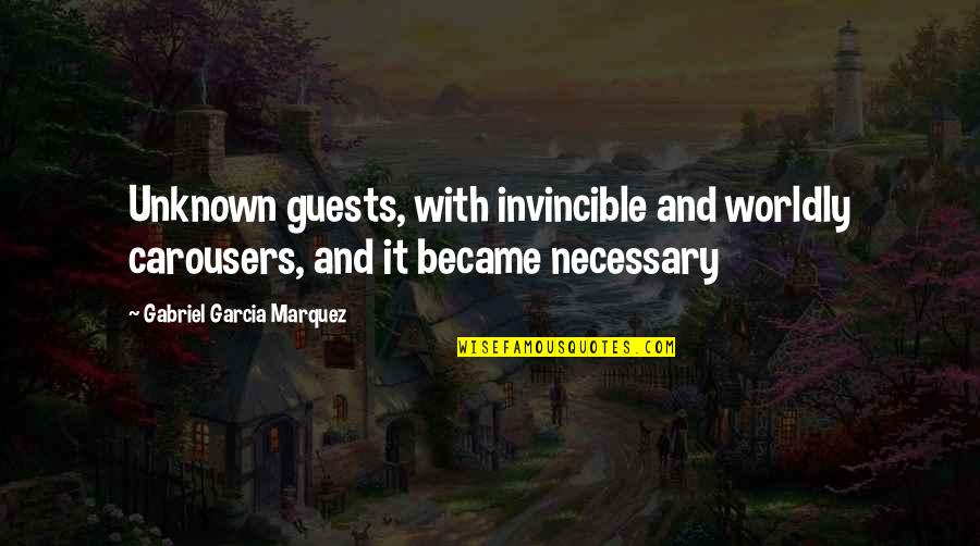 Kemmons Wilson Quotes By Gabriel Garcia Marquez: Unknown guests, with invincible and worldly carousers, and