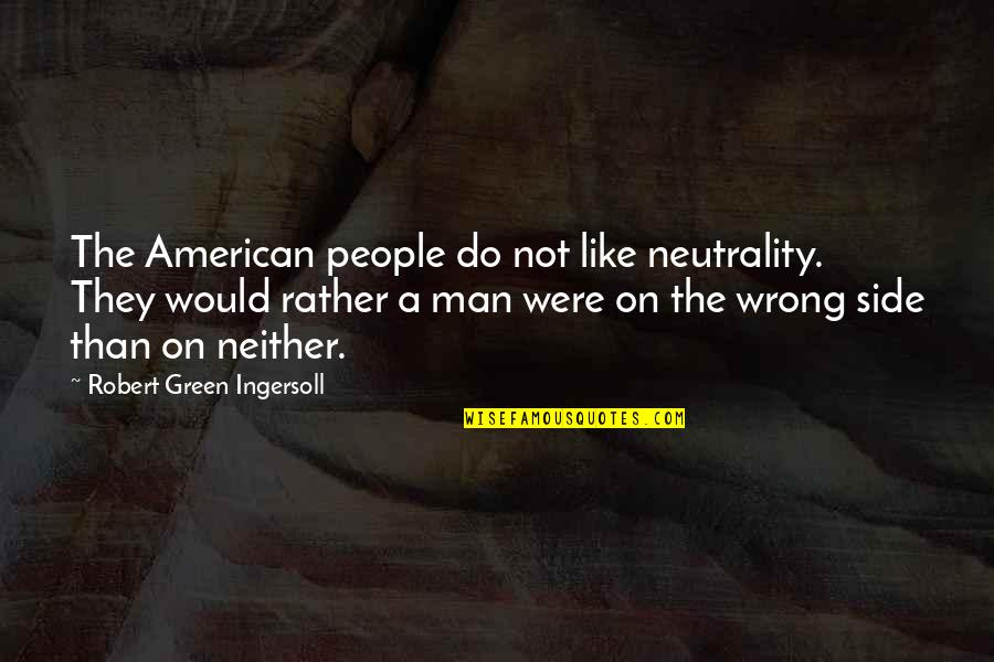 Kemmons Wilson Quotes By Robert Green Ingersoll: The American people do not like neutrality. They