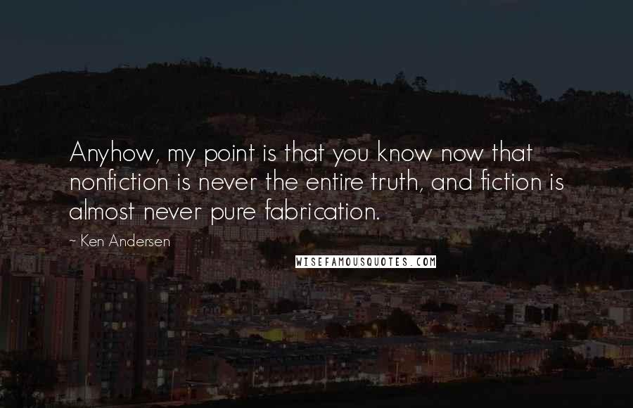 Ken Andersen quotes: Anyhow, my point is that you know now that nonfiction is never the entire truth, and fiction is almost never pure fabrication.