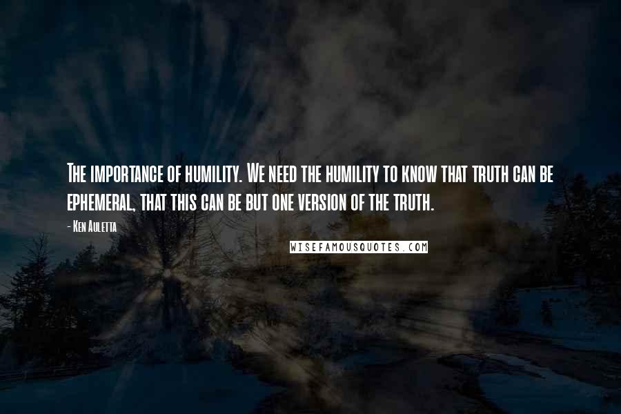 Ken Auletta quotes: The importance of humility. We need the humility to know that truth can be ephemeral, that this can be but one version of the truth.