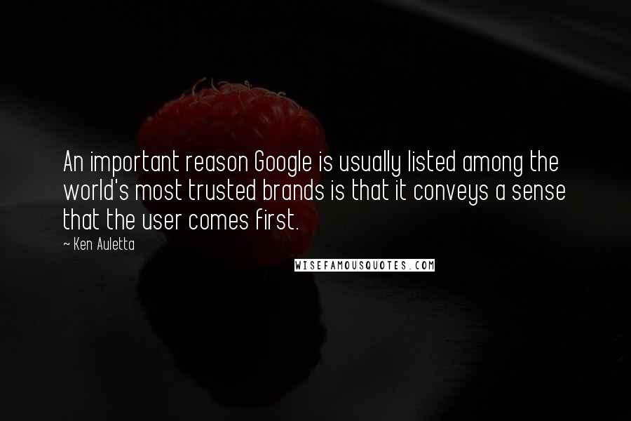 Ken Auletta quotes: An important reason Google is usually listed among the world's most trusted brands is that it conveys a sense that the user comes first.