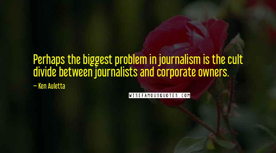 Ken Auletta quotes: Perhaps the biggest problem in journalism is the cult divide between journalists and corporate owners.
