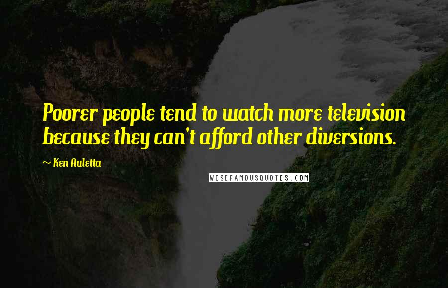 Ken Auletta quotes: Poorer people tend to watch more television because they can't afford other diversions.