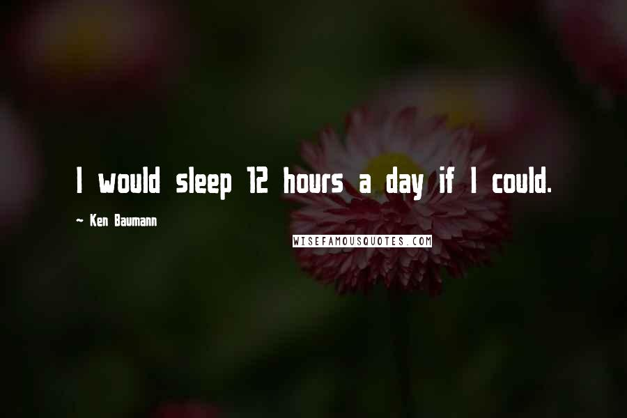 Ken Baumann quotes: I would sleep 12 hours a day if I could.