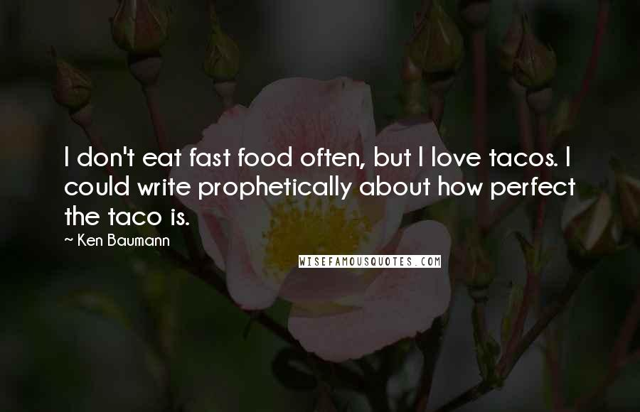 Ken Baumann quotes: I don't eat fast food often, but I love tacos. I could write prophetically about how perfect the taco is.