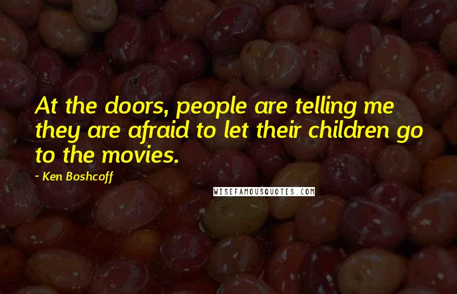 Ken Boshcoff quotes: At the doors, people are telling me they are afraid to let their children go to the movies.