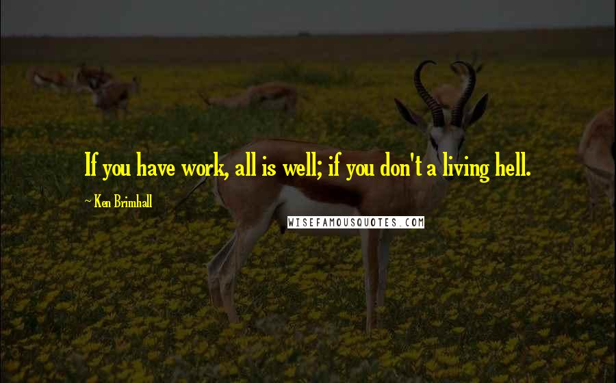 Ken Brimhall quotes: If you have work, all is well; if you don't a living hell.