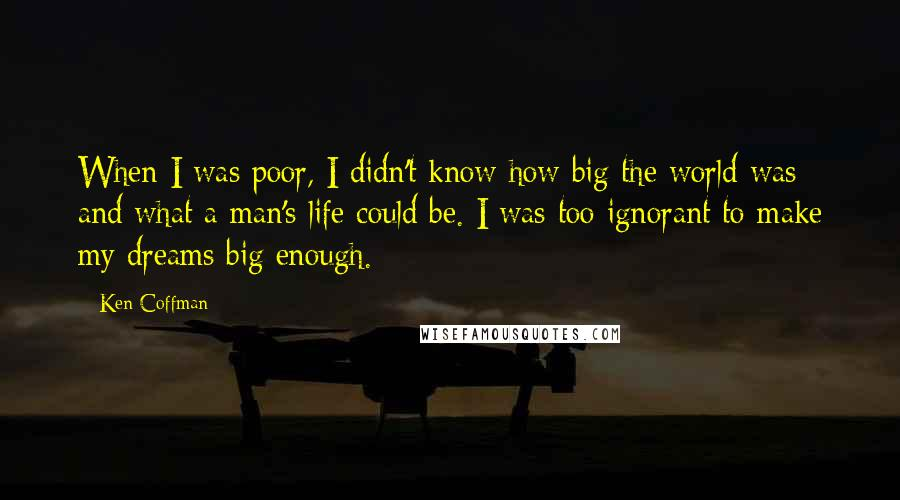 Ken Coffman quotes: When I was poor, I didn't know how big the world was and what a man's life could be. I was too ignorant to make my dreams big enough.